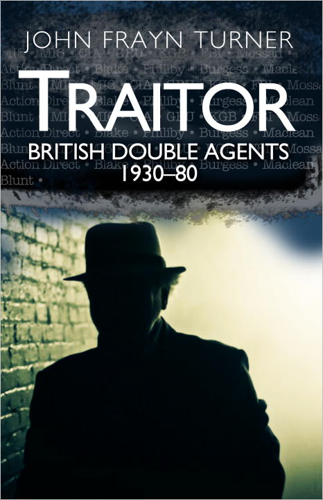 Traitor: British Double Agents 1930-80 By: John Turner