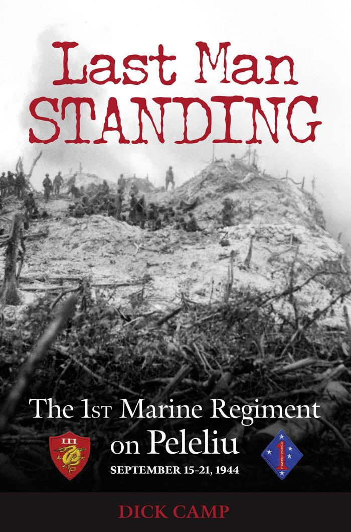Last Man Standing: The 1st Marine Regiment on Peleliu, September 15-21, 1944 By: Dick Camp