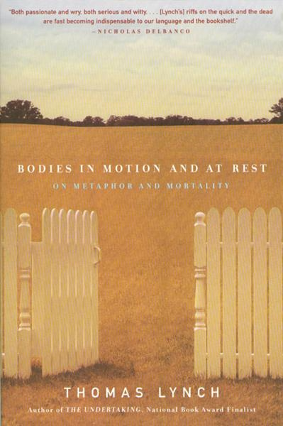 Bodies in Motion and at Rest: On Metaphor and Mortality By: Thomas Lynch