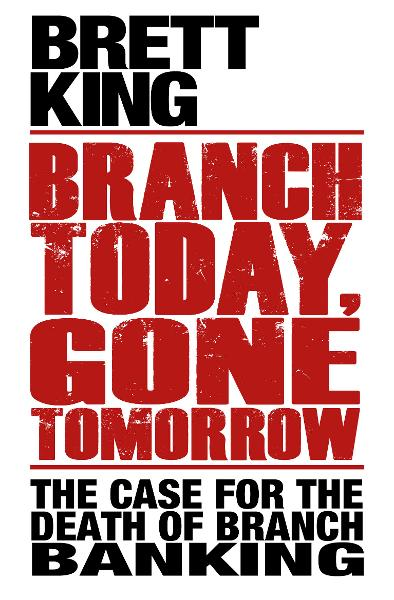 Branch Today Gone Tomorrow By: Brett King