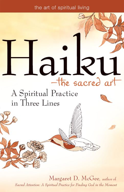 Haiku--The Sacred Art: A Spiritual Practice in Three Lines By: Margaret D. McGee