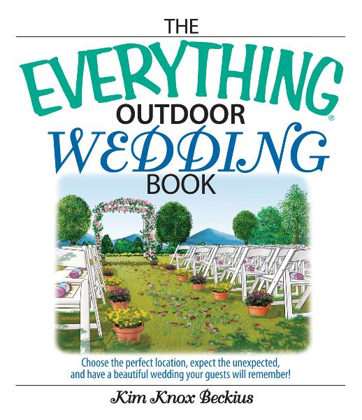 Everything Outdoor Wedding Book: Choose the Perfect Location, Expect the Unexpected, And Have a Beautiful Wedding Your Guests Will Remember! By: Kim Knox Beckius