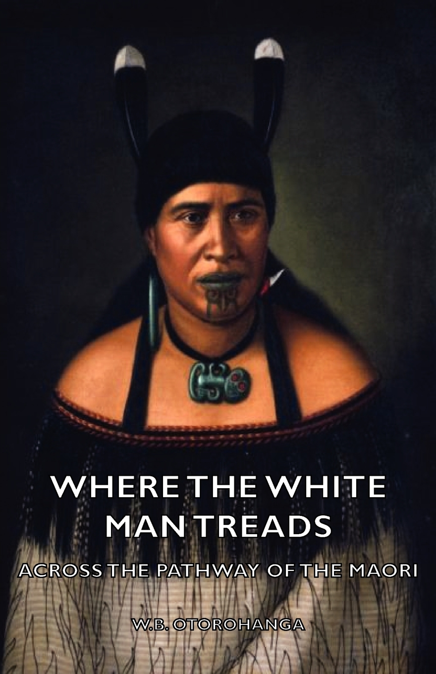 Where the White Man Treads - Across The Pathway Of The Maori By: W. Otorohanga,