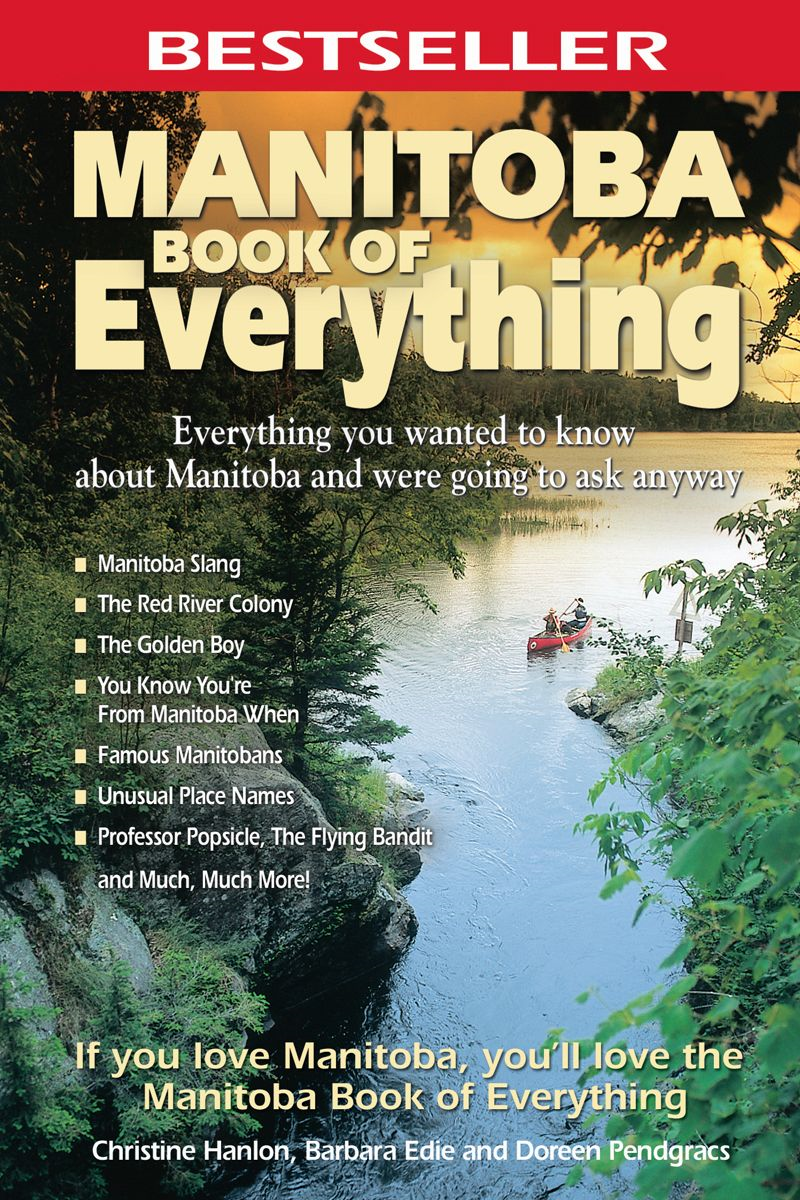 Manitoba Book of Everything: Everything You Wanted to Know About Manitoba and Were Going to Ask Anyway By: Christine Hanlon
