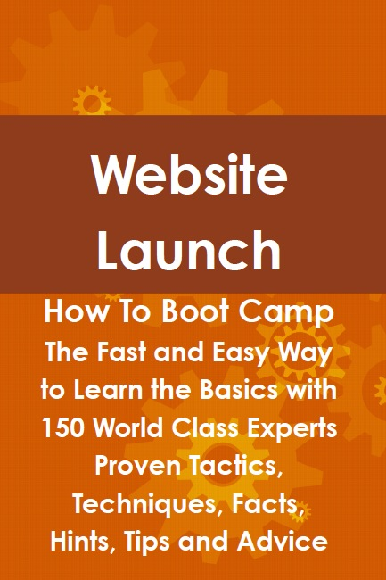 Website Launch How To Boot Camp: The Fast and Easy Way to Learn the Basics with 150 World Class Experts Proven Tactics, Techniques, Facts, Hints, Tips and Advice