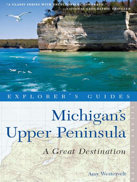 Explorer's Guide Michigan's Upper Peninsula: A Great Destination (Second Edition)  (Explorer's Great Destinations) By: Amy Westervelt