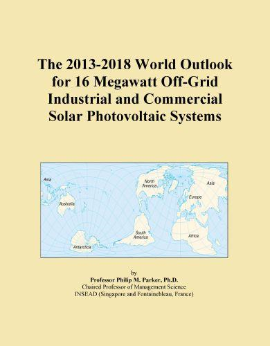 Inc. ICON Group International - The 2013-2018 World Outlook for 16 Megawatt Off-Grid Industrial and Commercial Solar Photovoltaic Systems