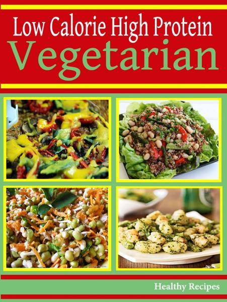 High Protein Low Calorie Vegetarian Recipes By: Healthy Recipes