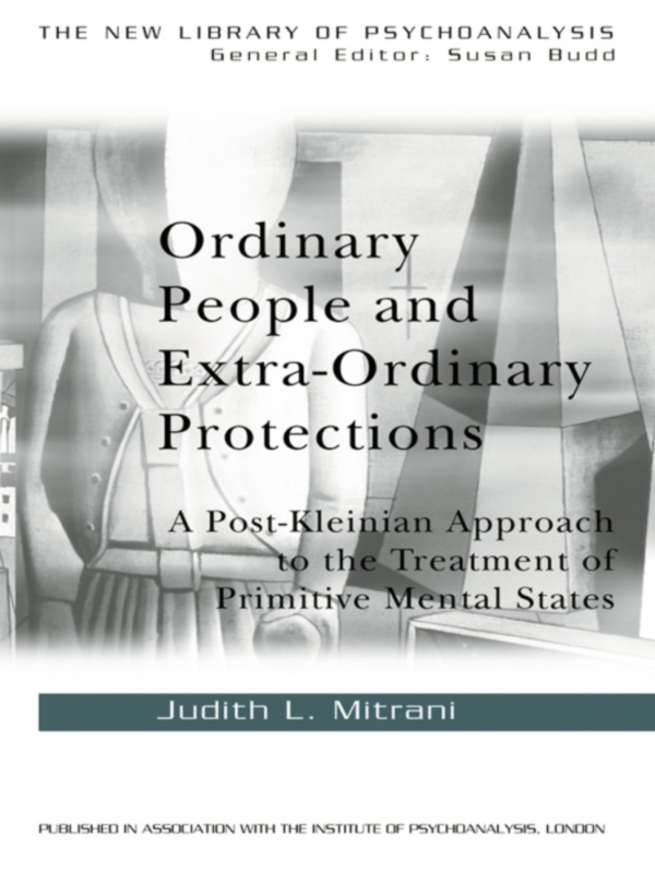 Ordinary People and Extra-ordinary Protections A Post-Kleinian Approach to the Treatment of Primitive Mental States