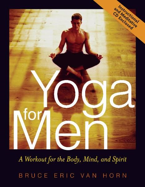 Yoga for Men: A Workout for the Body, Mind, and Spirit By: Bruce Van Horn