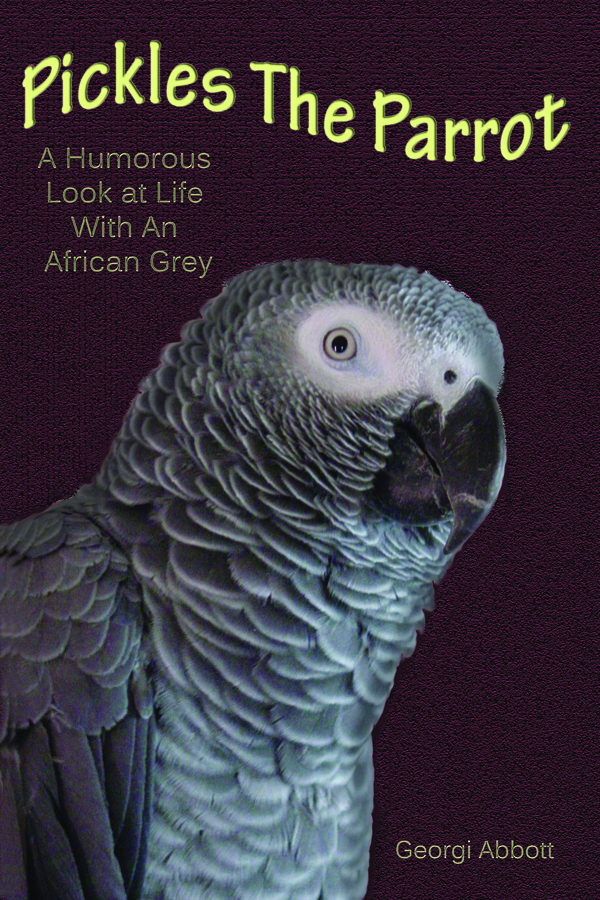 Pickles The Parrot: A Humorous Look At Life With An African Grey By: Georgi Abbott