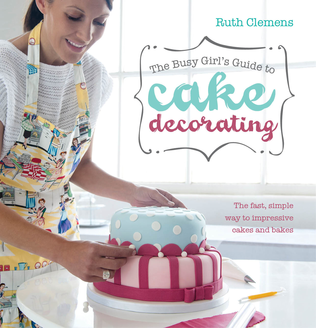The Busy Girls Guide to Cake Decorating: The Fast, Simple Way to Impressive Cakes and Bakes By: Ruth Clemens