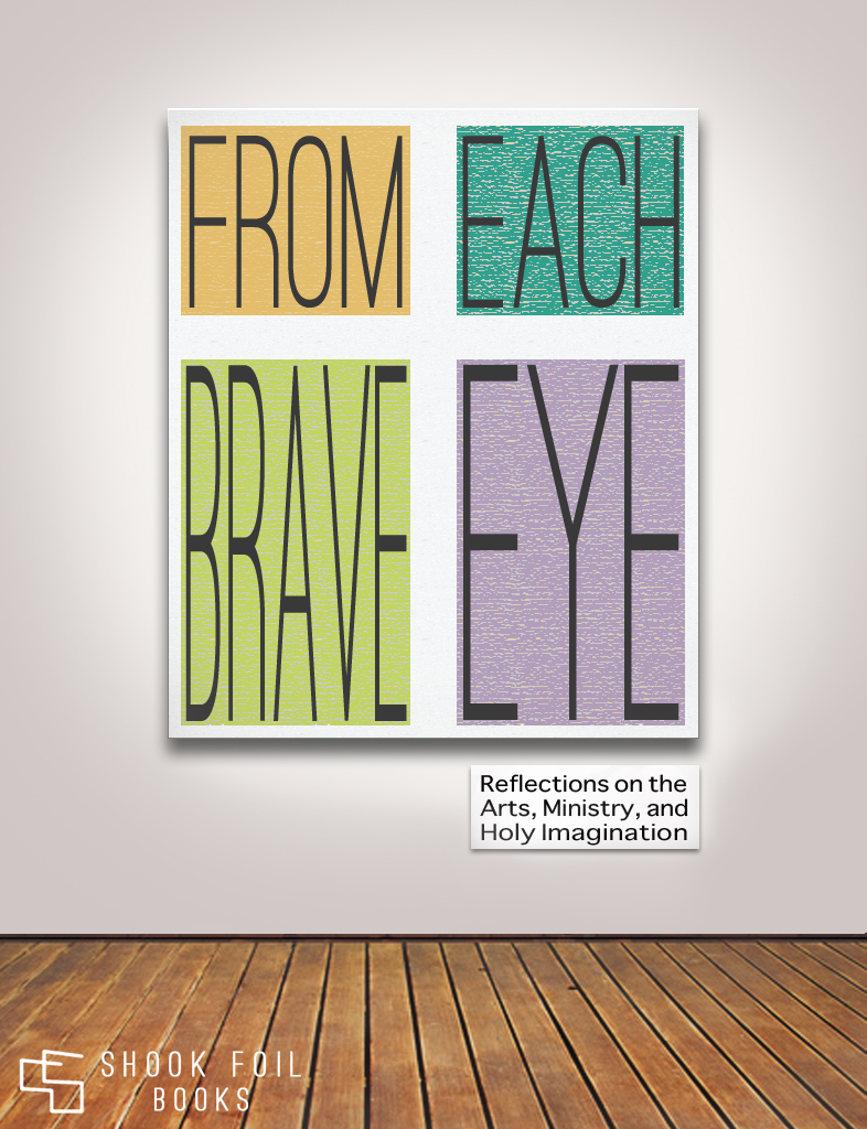From Each Brave Eye: Reflections on the Arts, Ministry, and Holy Imagination