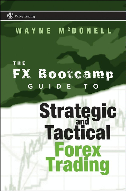 The FX Bootcamp Guide to Strategic and Tactical Forex Trading By: Wayne McDonell