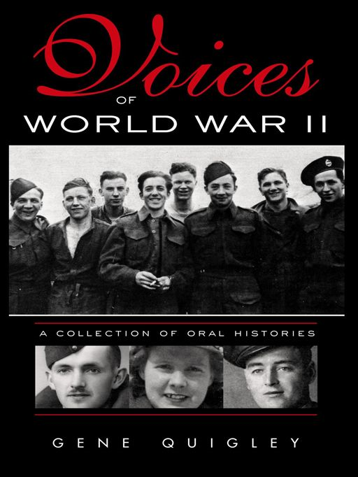 Voices Of World War II:  A Collection Of Oral History By: Gene Quigley