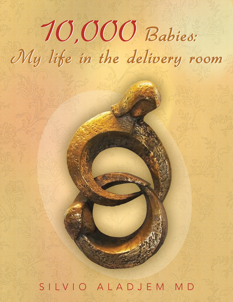 10,000 Babies: My life in the delivery room By: SILVIO ALADJEM MD