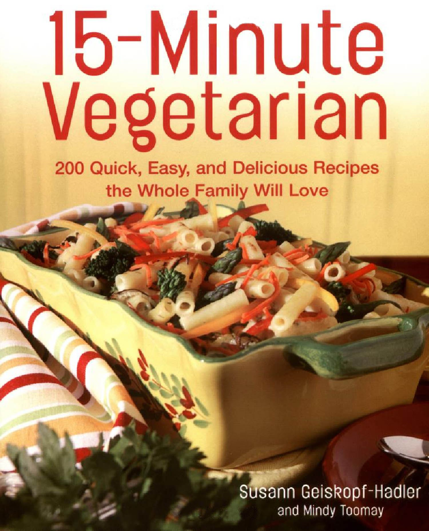 15-Minute Vegetarian Recipes: 200 Quick, Easy, and Delicious Recipes the Whole Family Will Love By: Susann Geiskopf-Hadler,Mindy Toomay