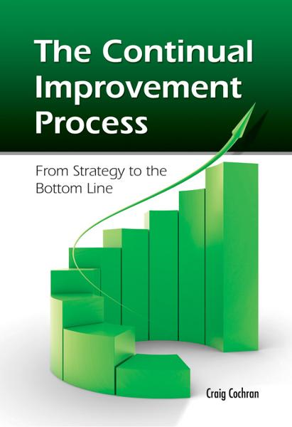 The Continual Improvement Process: From Strategy to the Bottom Line By: Craig Cochran