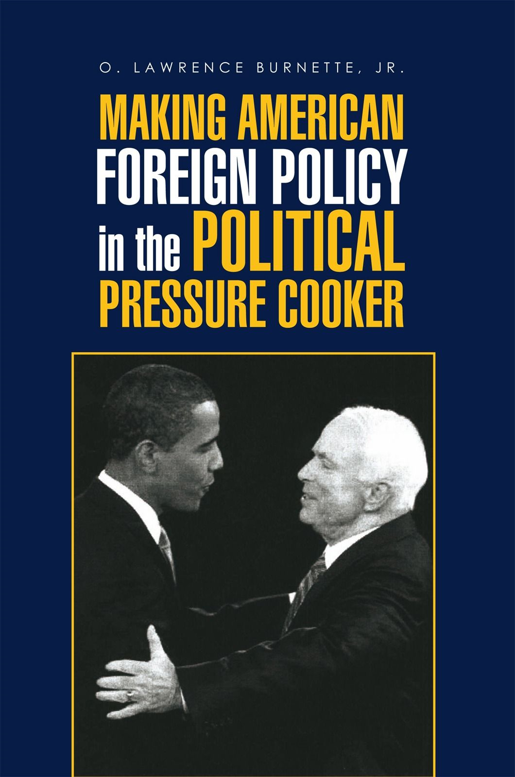 MAKING AMERICAN FOREIGN POLICY in the POLITICAL PRESSURE COOKER By: Jr. O. Lawrence Burnette
