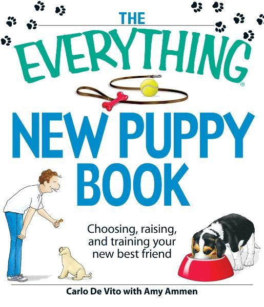 The Everything New Puppy Book: Choosing, raising, and training your new best friend By: Amy Ammen,Carlo De Vito