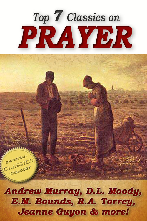 Top 7 Classics on PRAYER: Torrey (How to Pray), Murray (School of Prayer), Moody (Prevailing Prayer), Goforth, Muller (Answers to Prayer), Bounds (Power Through Prayer)