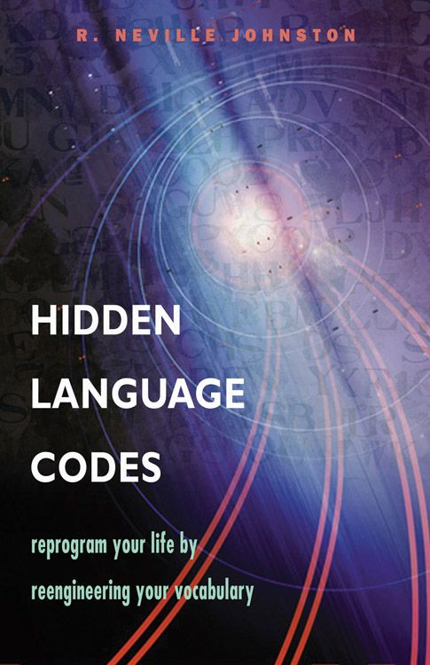 Hidden Language Codes: Reprogram Your Life By Reengineering Your Vocabulary By: R. Neville Johnston
