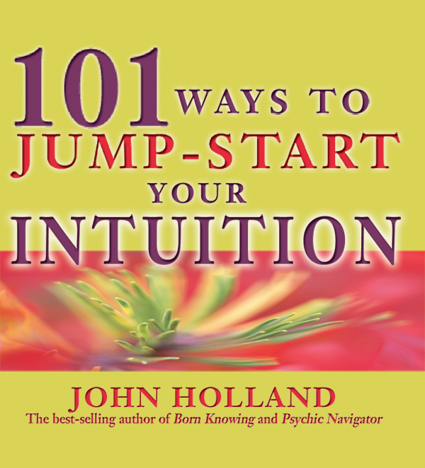 101 Ways to Jump Start Your Intuition By: John Holland
