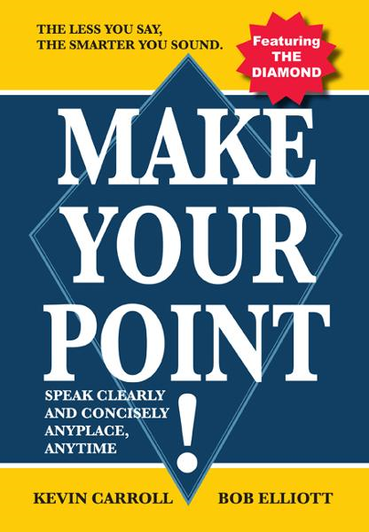 Make Your Point!: Speak clearly and concisely anyplace anytime. By: Kevin Carroll & Bob Elliott