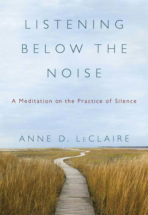 Listening Below the Noise: A Meditation on the Practice of Silence By: Anne D. LeClaire