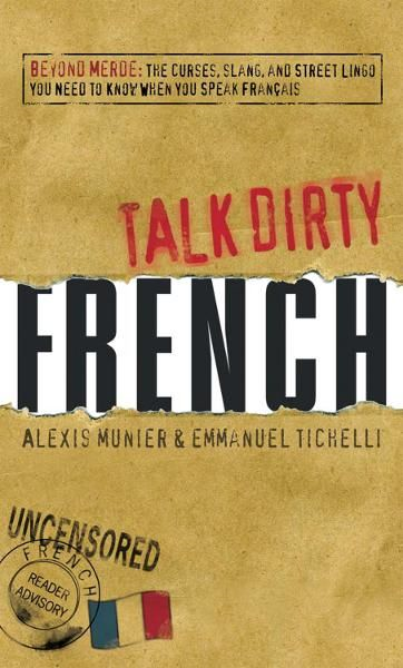 Talk Dirty French: Beyond Merde:  The curses, slang, and street lingo you need to Know when you speak francais
