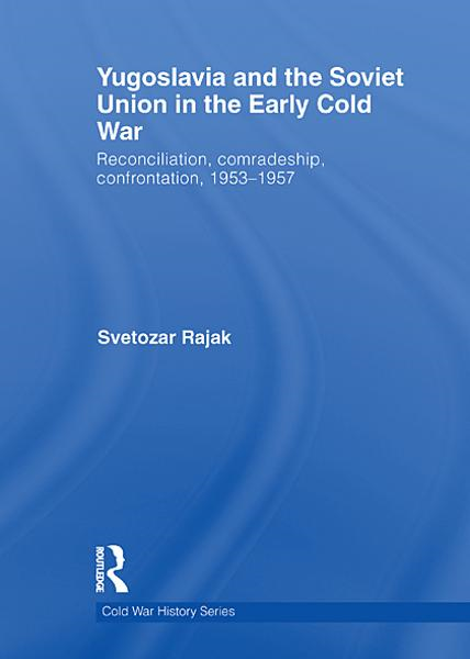 Yugoslavia and the Soviet Union in the Early Cold War: Reconciliation, comradeship, confrontation, 1953-1957