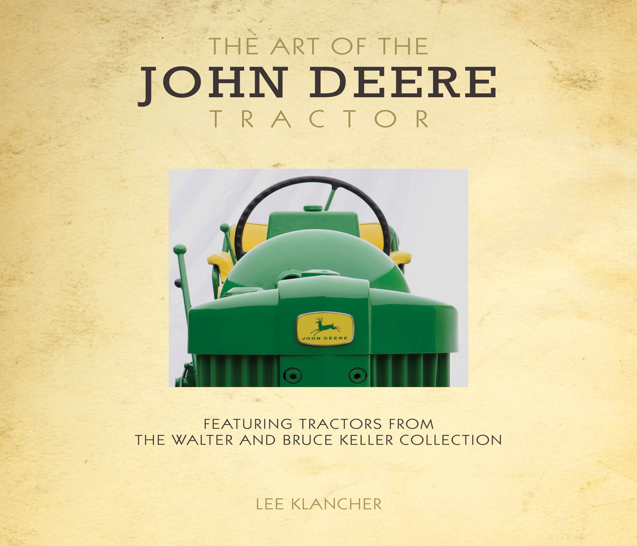 The Art of the John Deere Tractor: Featuring Tractors from the Walter and Bruce Keller Collection By: Lee Klancher