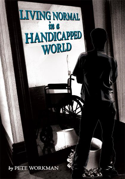 Living Normal in a Handicapped World By: Pete Workman