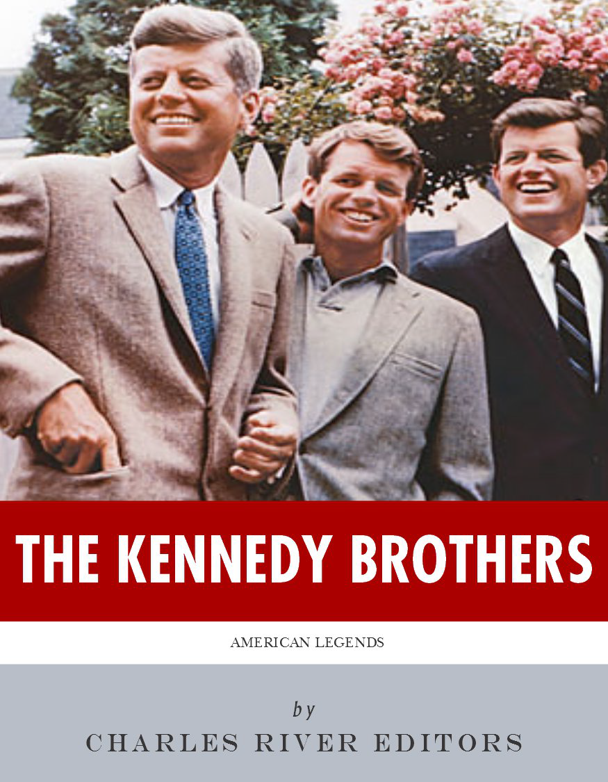 The Kennedy Brothers: The Lives and Legacies of John, Robert, and Ted Kennedy By: Charles River Editors