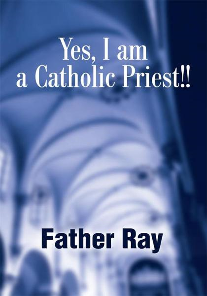 Yes, I am a Catholic Priest!! By: Ray Wahl