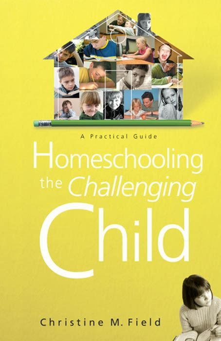 Homeschooling the Challenging Child: A Practical Guide By: Christine Field