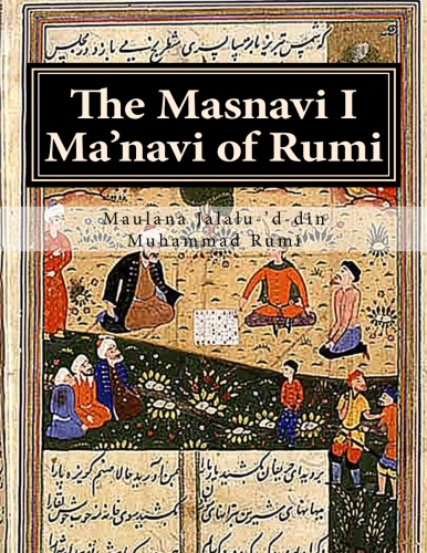 The Masnavi I Ma'navi of Rumi: