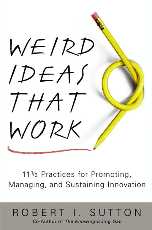 Weird Ideas That Work By: Robert I. Sutton