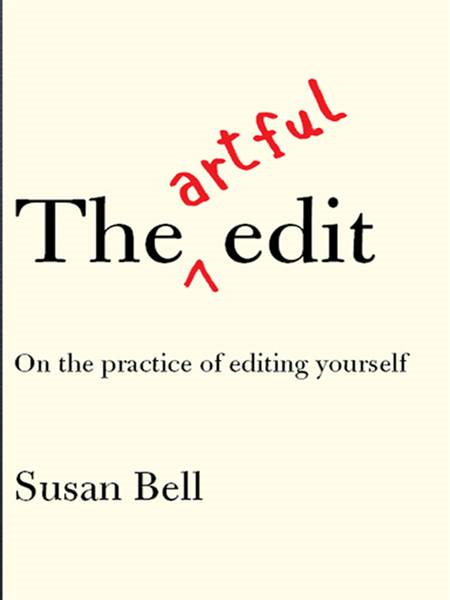 The Artful Edit: On the Practice of Editing Yourself By: Susan Bell