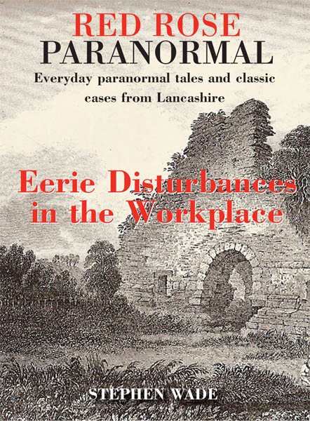 Red Rose Paranormal - Everyday paranormal tales and classic cases from Lancashire - Eerie Disturbances in the Workplace By: Stephen Wade