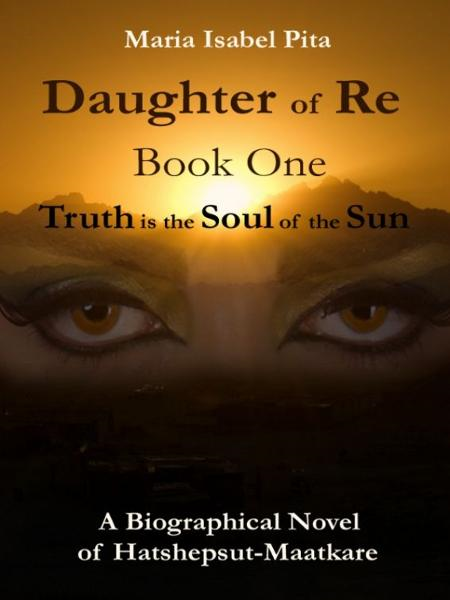 Daughter of Re - Book One (Truth is the Soul of the Sun) By: Maria Isabel Pita