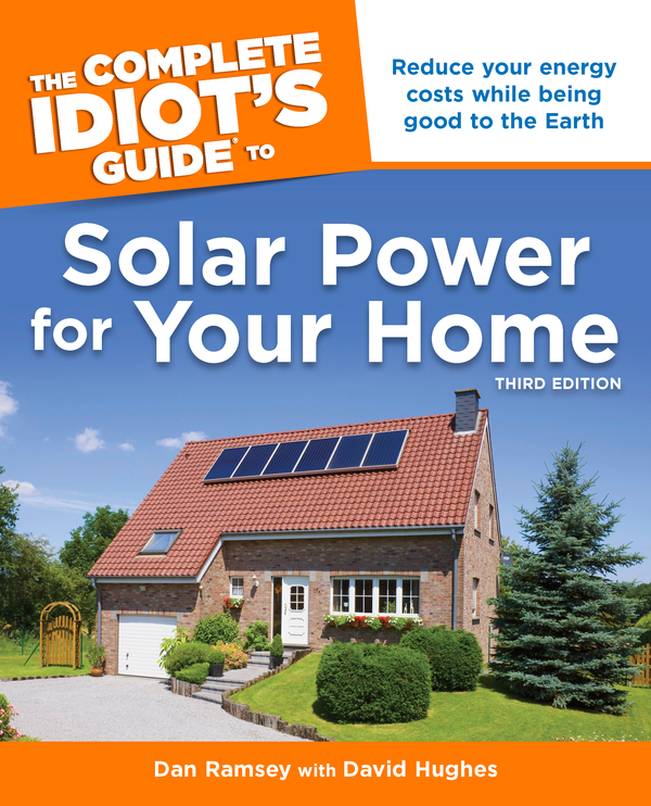 The Complete Idiot's Guide to Solar Power for Your Home, 3rd Edition By: Dan Ramsey,David Hughes