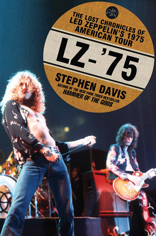 LZ-'75: The Lost Chronicles of Led Zeppelin's 1975 American Tour By: Stephen Davis