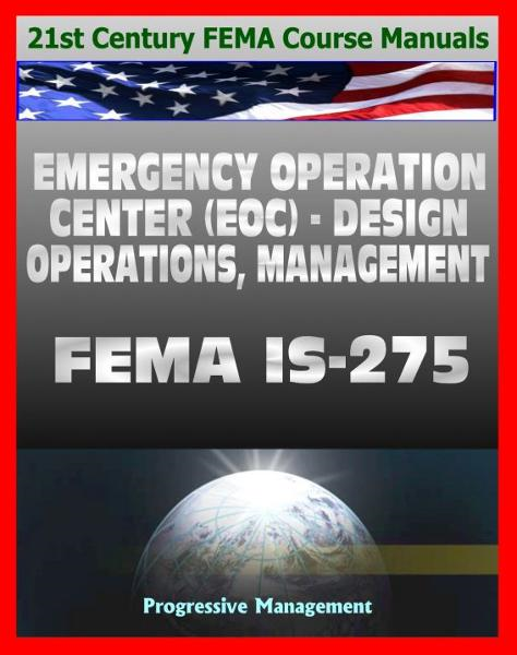 21st Century FEMA Course Manuals - Emergency Operation Center (EOC) Design, Operations, Management (IS-275) Policies, Procedures, Glossary, Guide