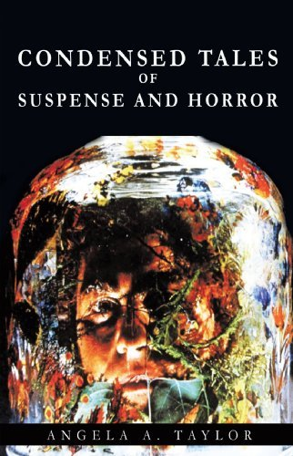 Condensed Tales of Suspense and Horror By: Angela A. Taylor