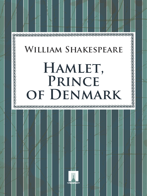 Hamlet, Prince of Denmark By: William Shakespeare