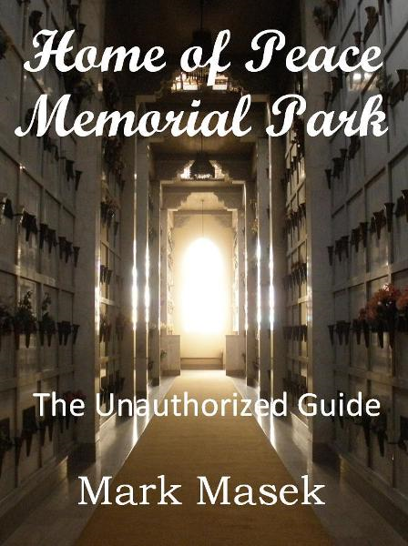 Home of Peace Memorial Park: The Unauthorized Guide By: Mark Masek