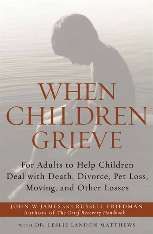 When Children Grieve: For Adults to Help Children Deal with Death, Divorce, Pet Loss, Moving, and Other Losses By: Dr. Leslie Matthews,John W. James,Russell Friedman