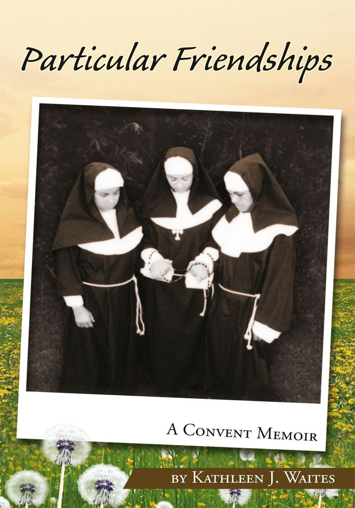 Particular Friendships: A Convent Memoir By: Kathleen J. Waites