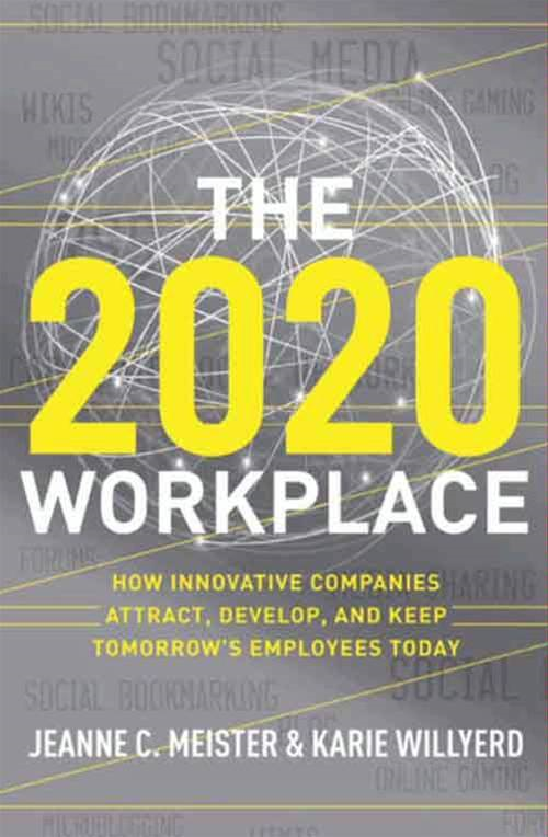 The 2020 Workplace By: Jeanne C. Meister,Karie Willyerd